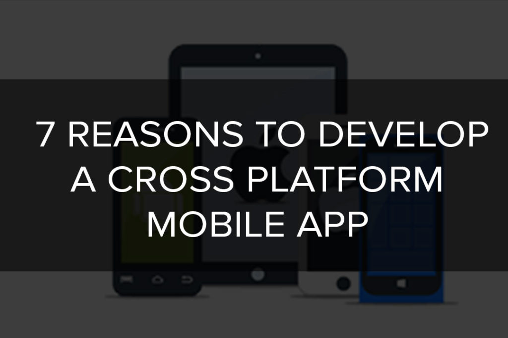 What Are the 7 Reasons to Develop A Cross Platform Mobile App?